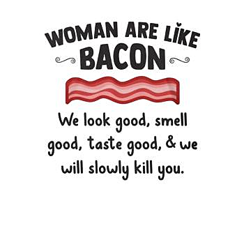 BustedTees: Woman are like bacon We look good we will slowly k