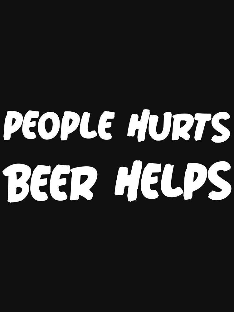 RedBubble: PEOPLE HURTS BEER HELPS