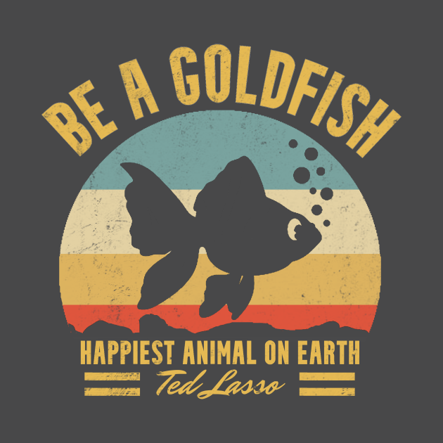 TeePublic: Be A Goldfish Ted Lasso