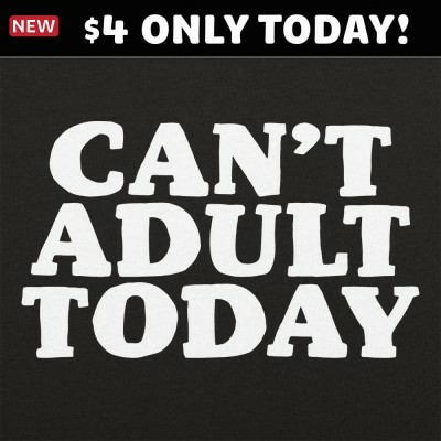 6 Dollar Shirts: Can't Adult Today