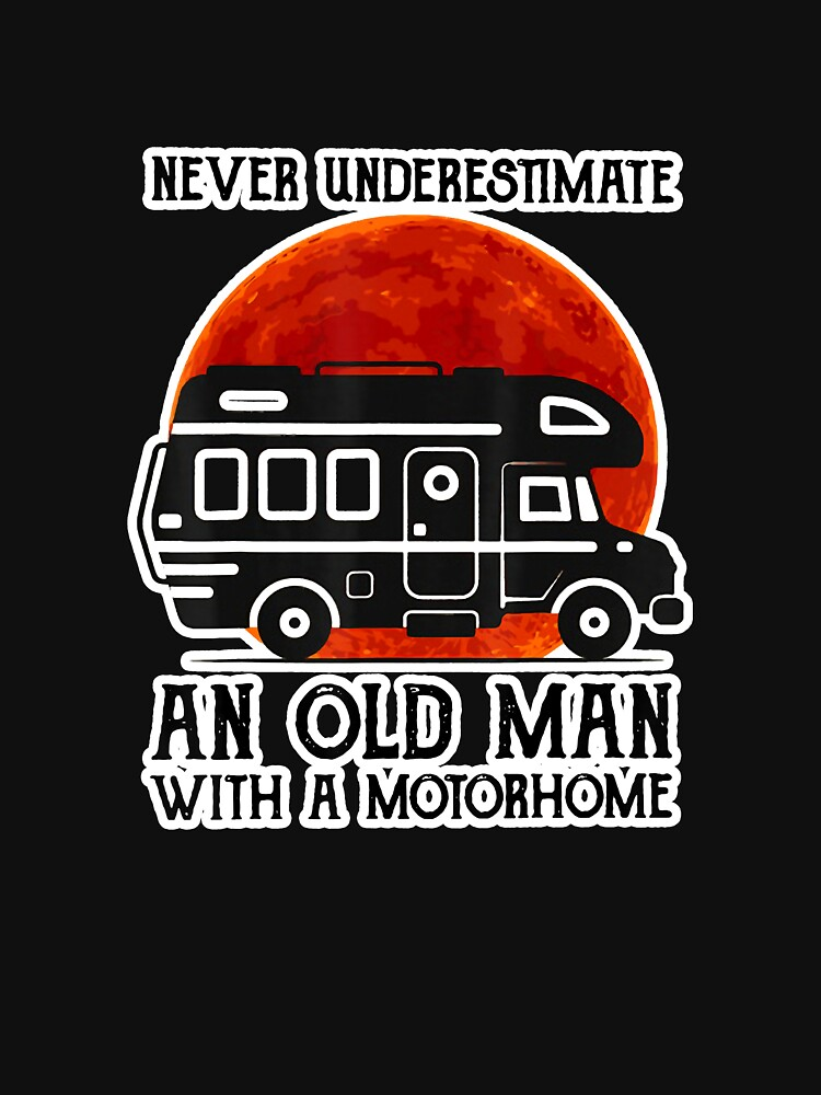 RedBubble: Never Underestimate An Old Man With A Motorhome Camping