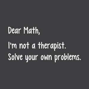 Five Finger Tees: Dear Math, I'm Not Your Therapist T-Shirt