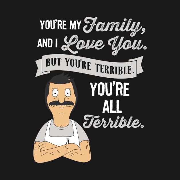 TeePublic: Bob Belcher You're My Family and I love you but you're terrible you're all terrible