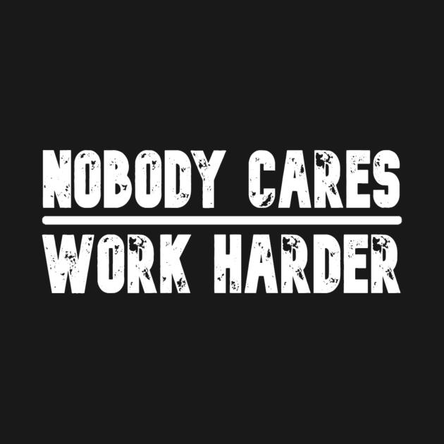 TeePublic: Nobody Cares Work Harder Motivational Fitness Workout Gym
