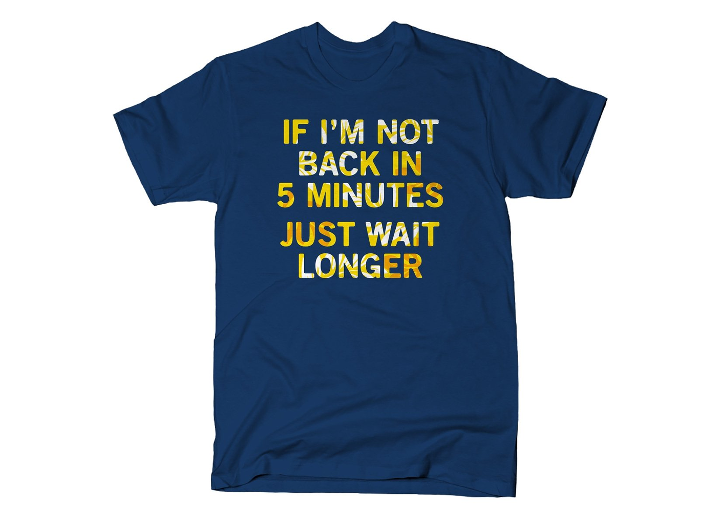 SnorgTees: If I'm Not Back In 5 Minutes, Just Wait Longer