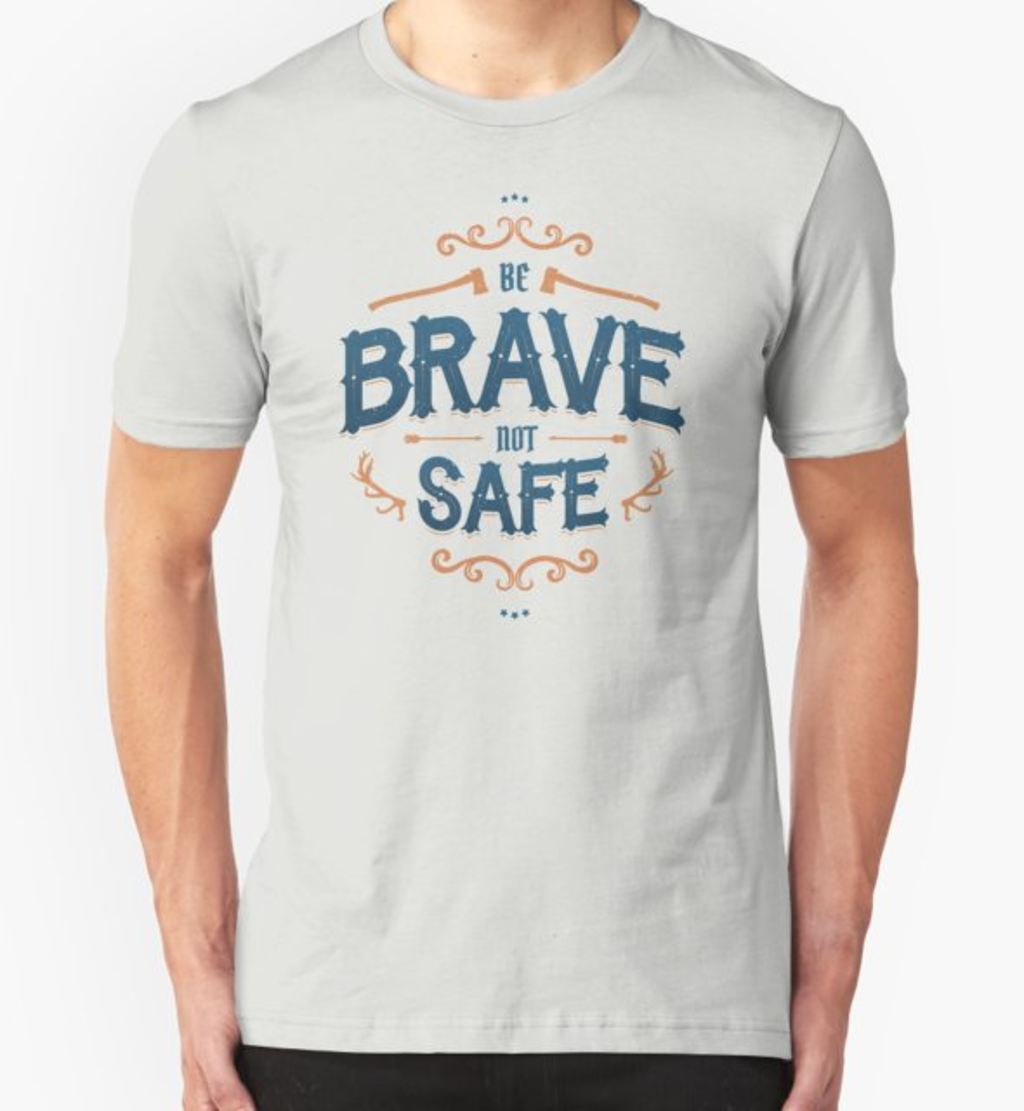 RedBubble: BE BRAVE NOT SAFE