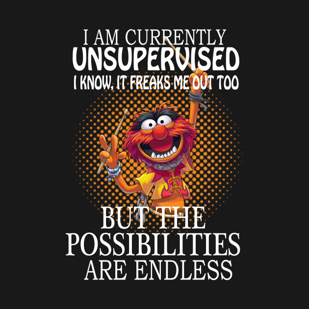 TeePublic: I am currently unsupervised I know it freaks me out too but possibilities are endless