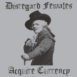 Textual Tees: Disregard Females Aquire Currency T-Shirt