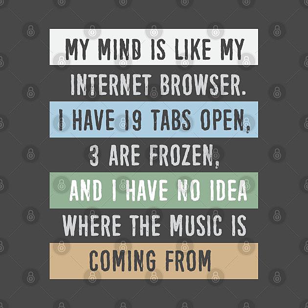 TeePublic: My mind is like a internet browser....