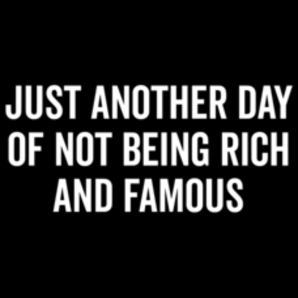Textual Tees: Just Another Day Of Not Being Rich And Famous