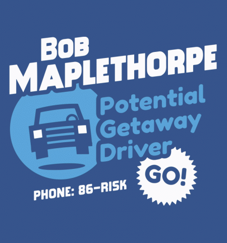 BustedTees: Bob Maplethorpe: Potential Getaway Driver