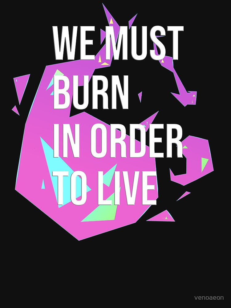 RedBubble: WE MUST BURN IN ORDER TO LIVE