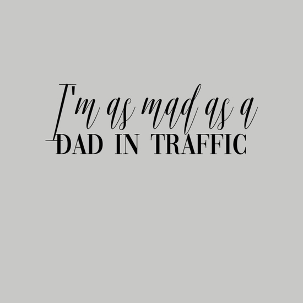 BustedTees: I m as mad as a dad in traffic