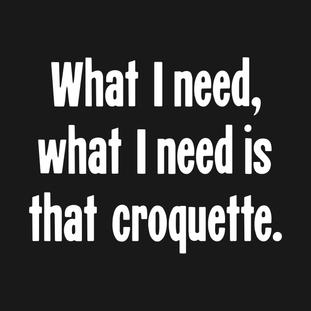 TeePublic: What I Need, What I Need Is That Croquette