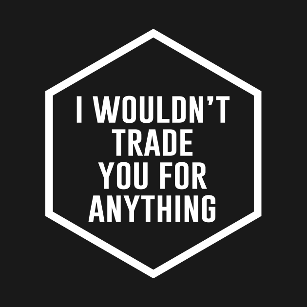 TeePublic: I wouldnt trade you for anything