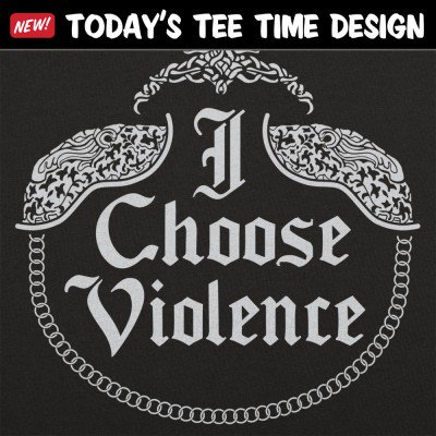6 Dollar Shirts: I Choose Violence