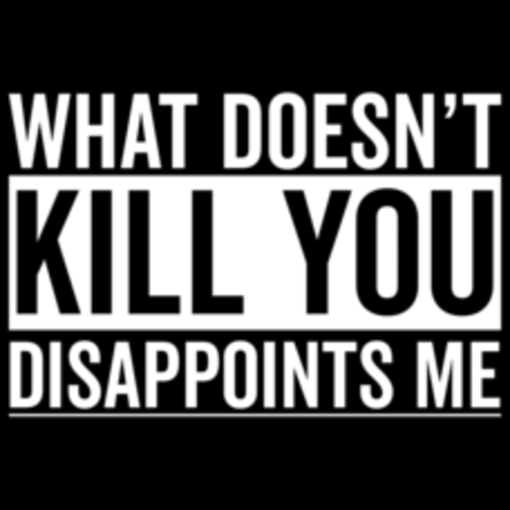 Textual Tees: What Doesn't Kill You Disappoints Me
