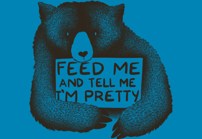 Design by Humans: Feed Me And Tell Me I'm Pretty