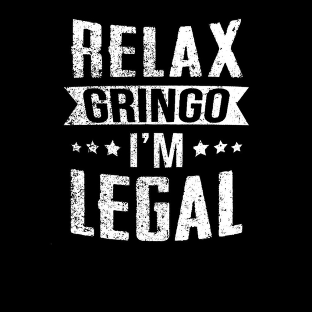 BustedTees: Relax Gringo I'm Legal