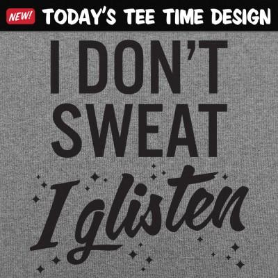 6 Dollar Shirts: I Don't Sweat I Glisten