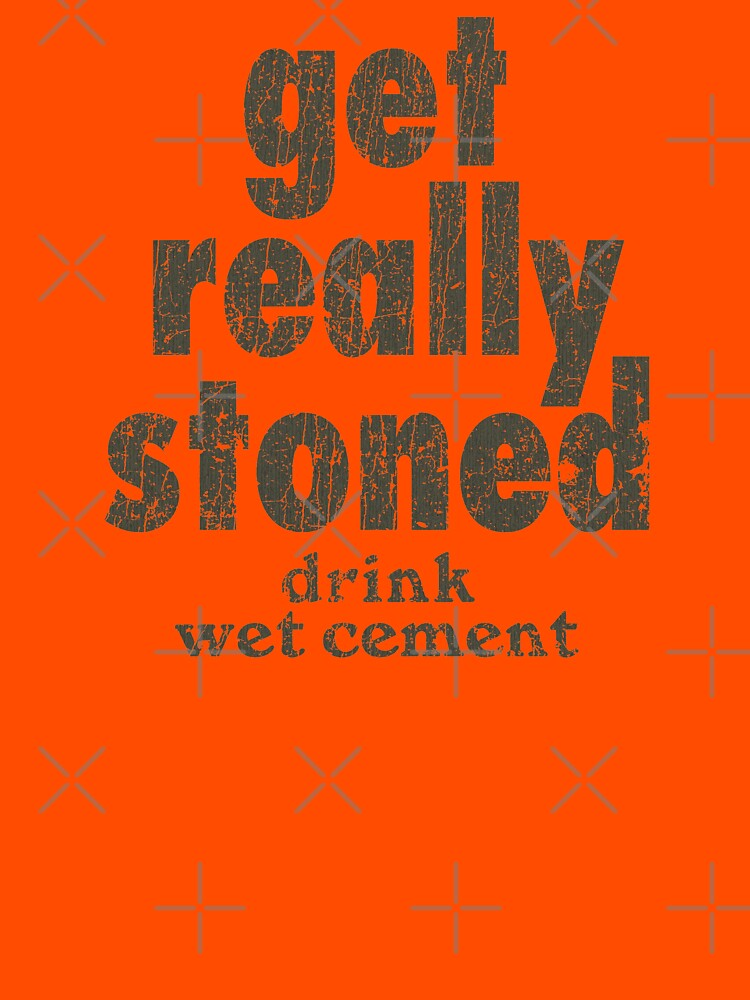 RedBubble: Get Really Stoned... Drink Wet Cement