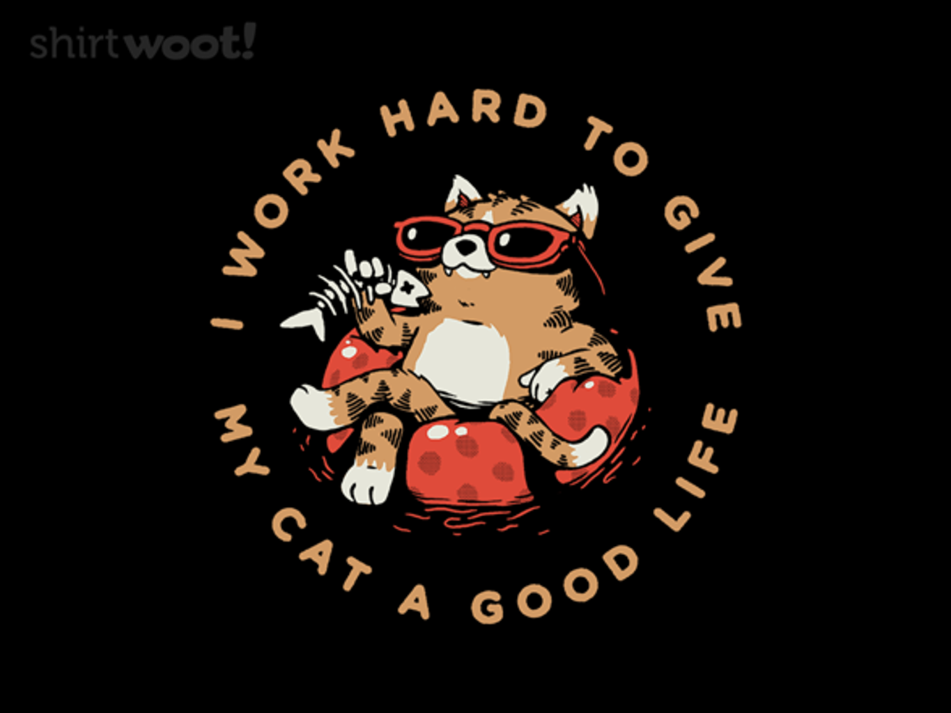 Woot!: I Work Hard to Give My Cat a Good Life - $15.00 + Free shipping