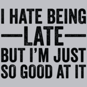 Textual Tees: I Hate Being Late But I'm Just So Good At It