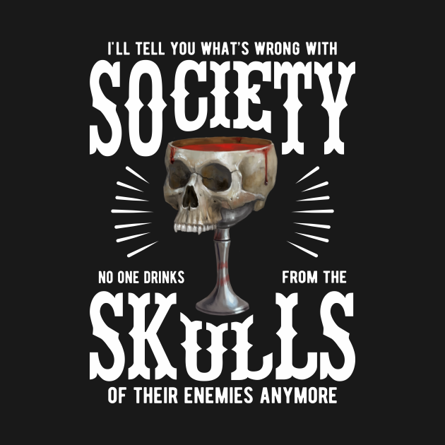 TeePublic: What's Wrong With Society - No One Drinks From the Skulls of Enemies Anymore