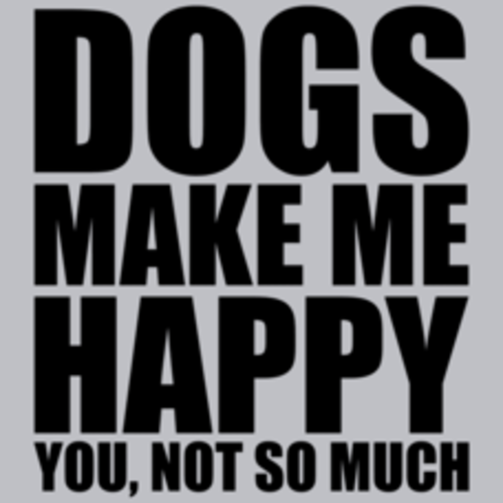 Textual Tees: Dogs Make Me Happy You Not So Much