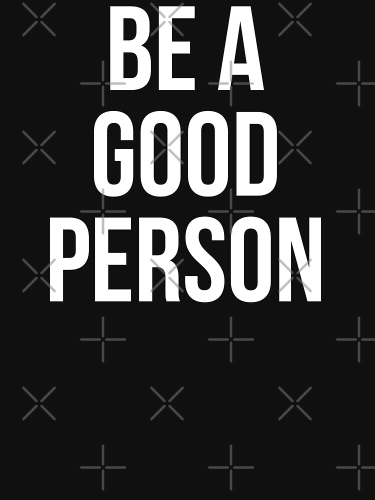 RedBubble: BE A GOOD PERSON
