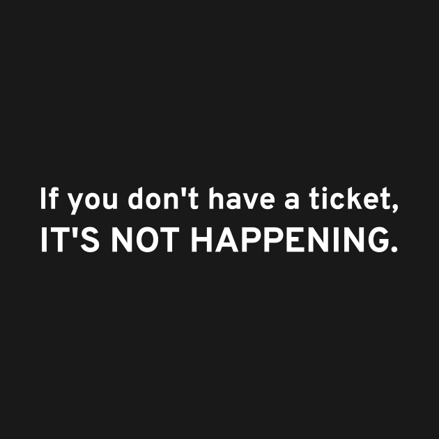 TeePublic: If You Don't Have A Ticket, IT'S NOT HAPPENING