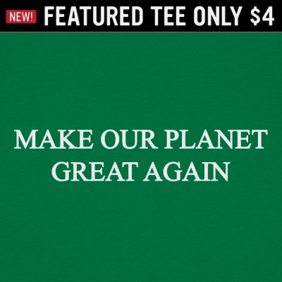 6 Dollar Shirts: Make Our Planet Great Again