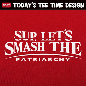 6 Dollar Shirts: Sup, Let's Smash The Patriarchy
