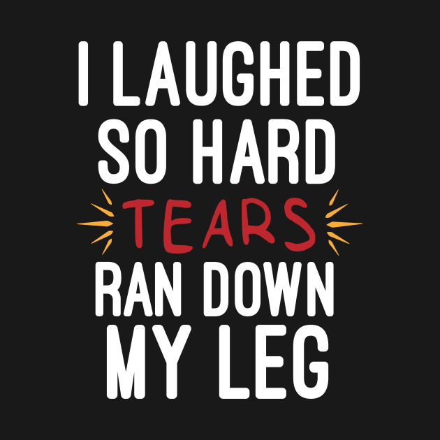 TeePublic: I Laughed So Hard Tears Ran Down My Leg : Funny For Women, Funny with Sayings, Sarcastic , Sarcastic , Funny , Funny Mom