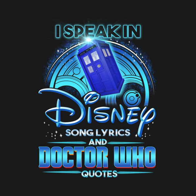 I Speak In Disney Song Lyrics And Doctor Who Quotes From Teepublic