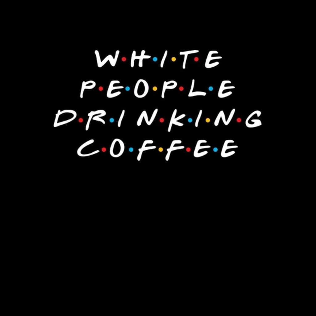 BustedTees: White People Drinking Coffee