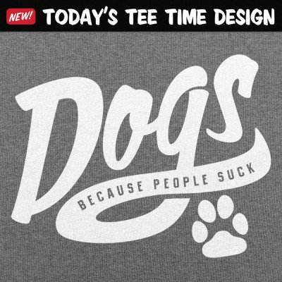 6 Dollar Shirts: Dogs Because People Suck