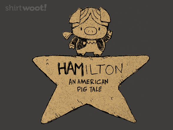 Hamilton An American Pig Tale From Woot Day Of The Shirt