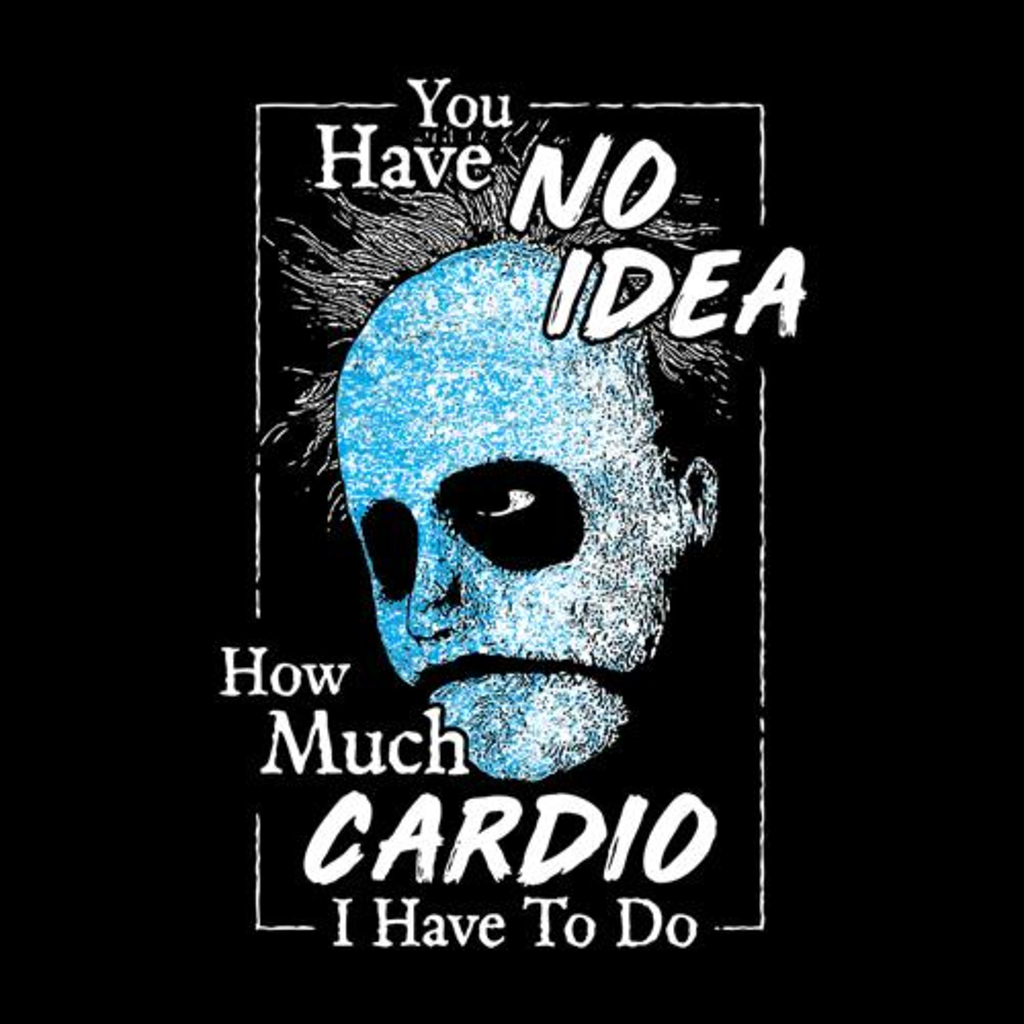 Five Finger Tees: You Have No Idea How Much Cardio I Have To Do T-Shirt