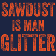 Textual Tees: Sawdust Is Man Glitter