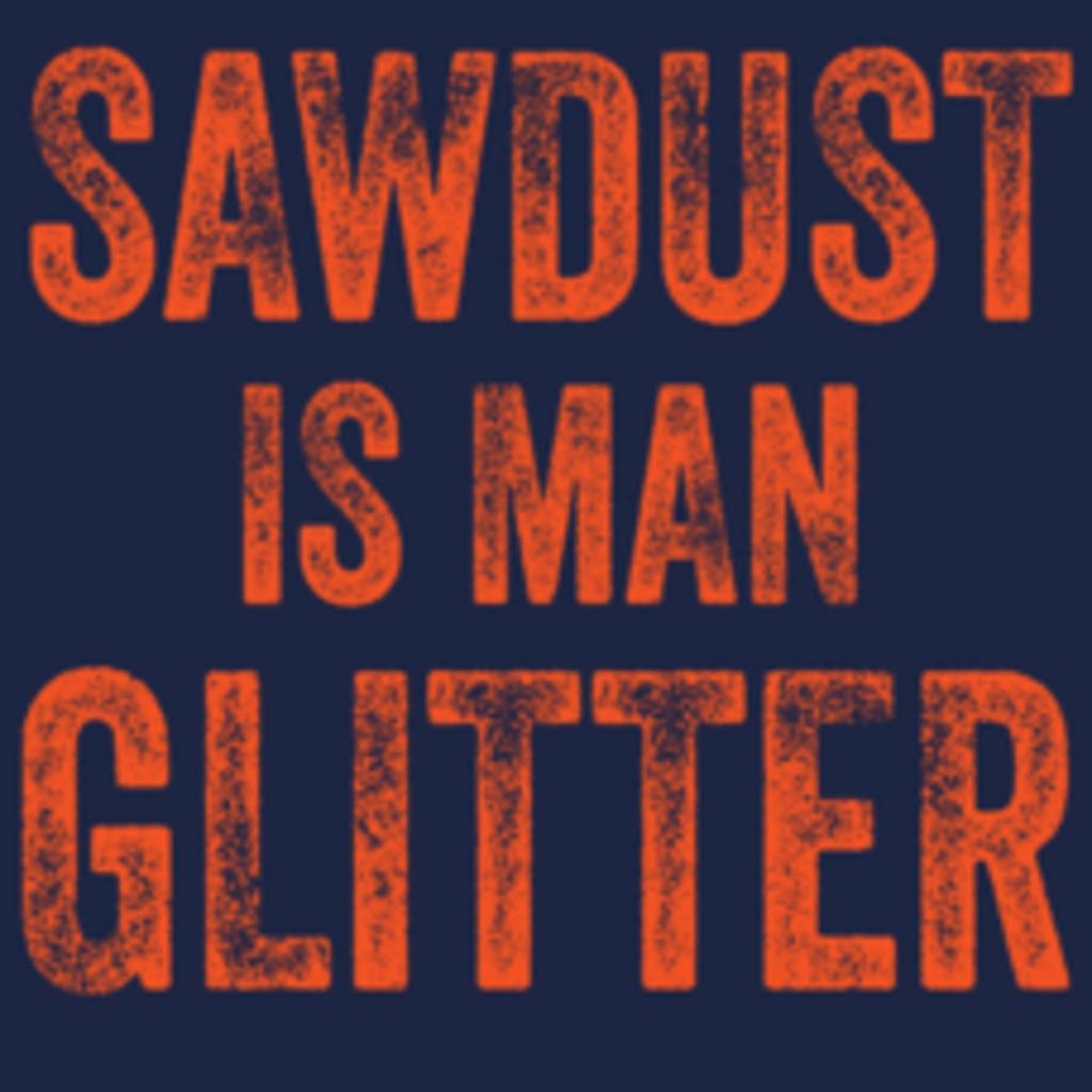 Textual Tees: Sawdust Is Man Glitter