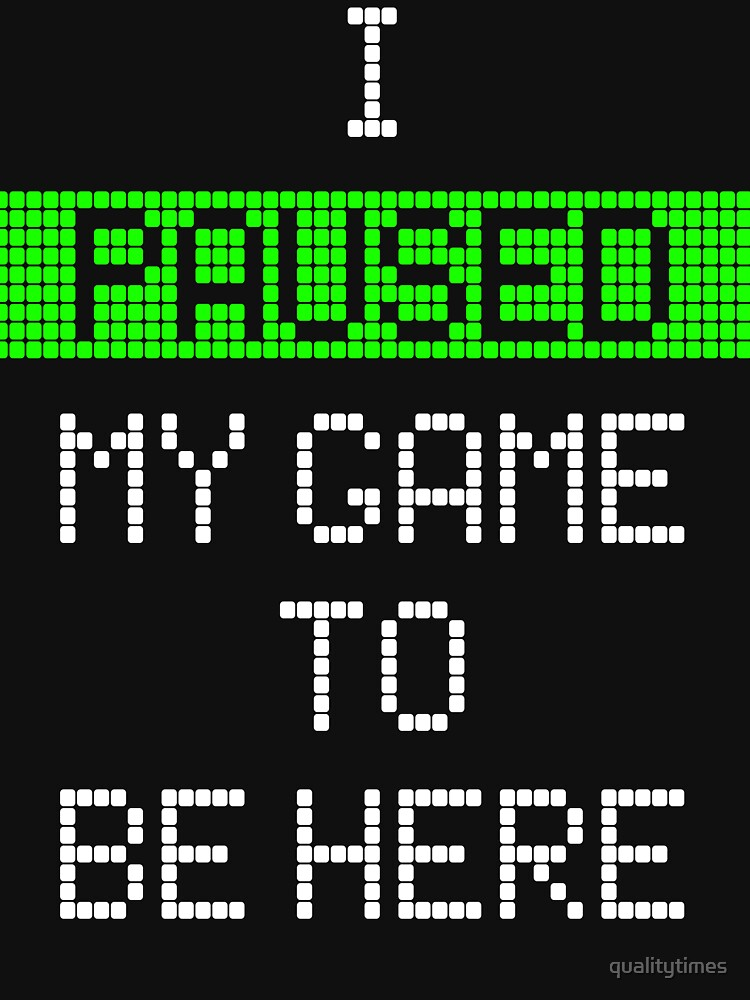 RedBubble: I Paused My Game To Be Here