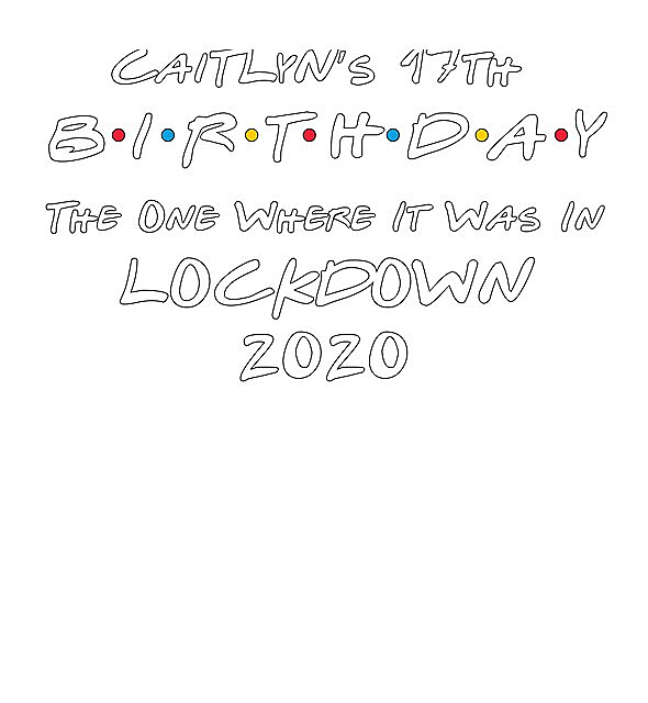 RedBubble: Caitlyn's 17th Birthday - The One Where It Was In Lockdown (white font) -