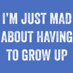 Textual Tees: Im Just Mad About Having To Grow Up T-Shirt