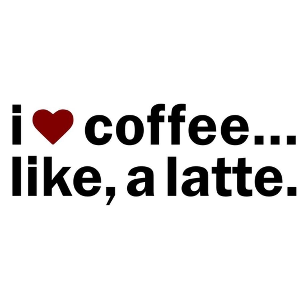 BustedTees: I love coffee..like, a latte