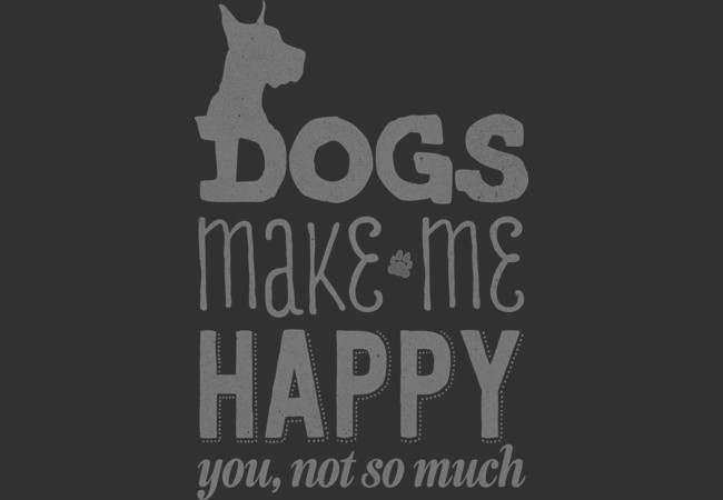 Design by Humans: Dogs make me happy