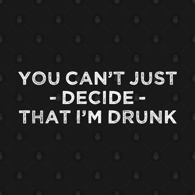TeePublic: You Can't Just Decide That I'm Drunk ATHF Quote