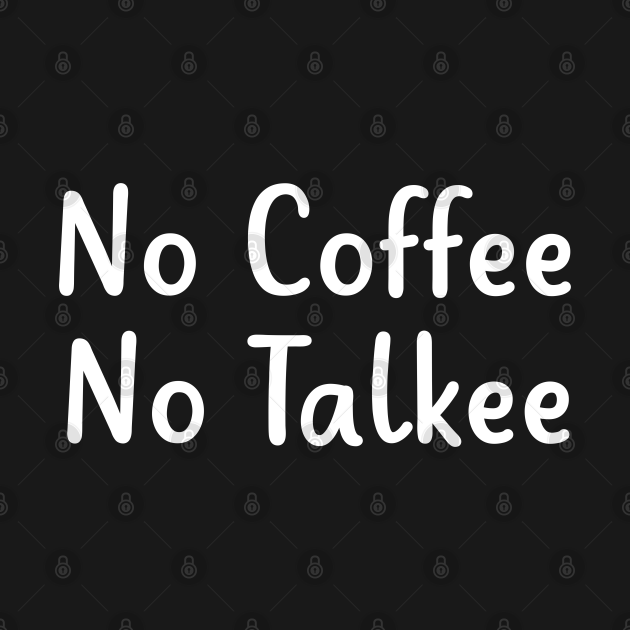 TeePublic: no coffe no talkee