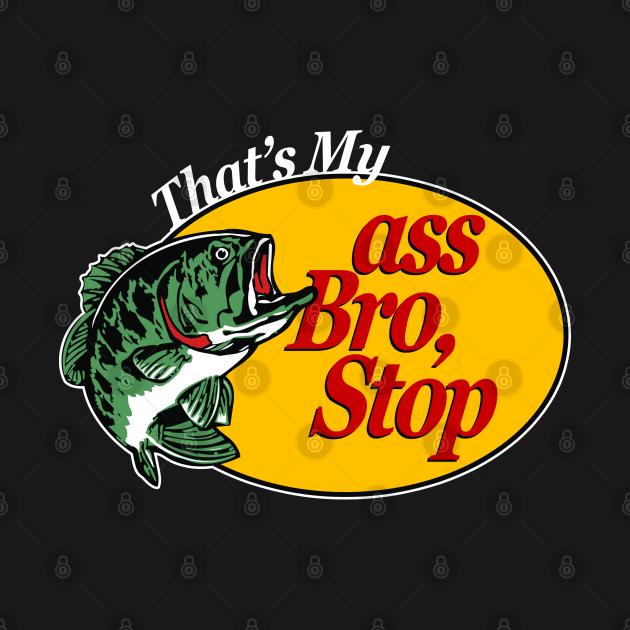 TeePublic: That's My Ass Bro, Stop