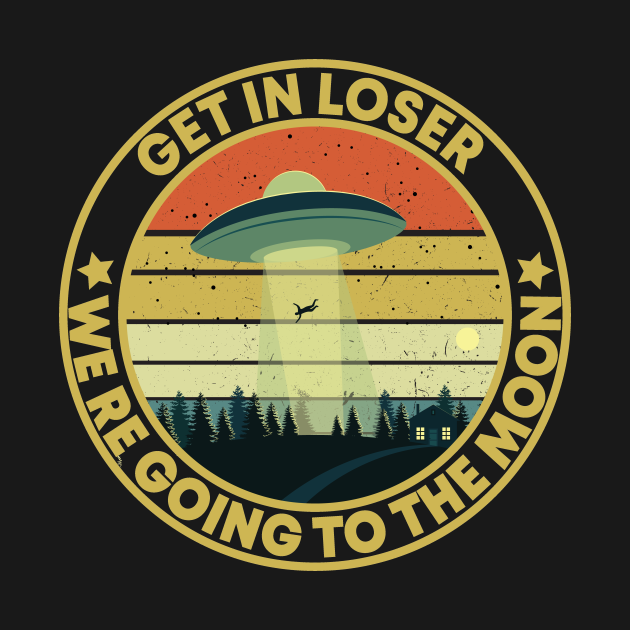 TeePublic: get in loser we're going to the moon Alien ufo Vintage